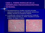 caso 1 forma nodular de la hiperplasia pseudoangiomatosa estromal7
