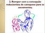 2 romper com a concep o reducionista de catequese para os sacramentos