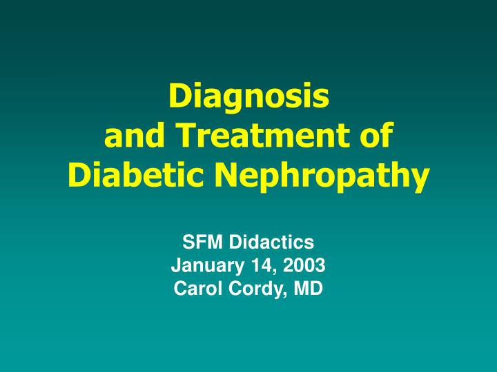 diagnosis and treatment of diabetic nephropathy sfm didactics january 14 2003 carol cordy md n.
