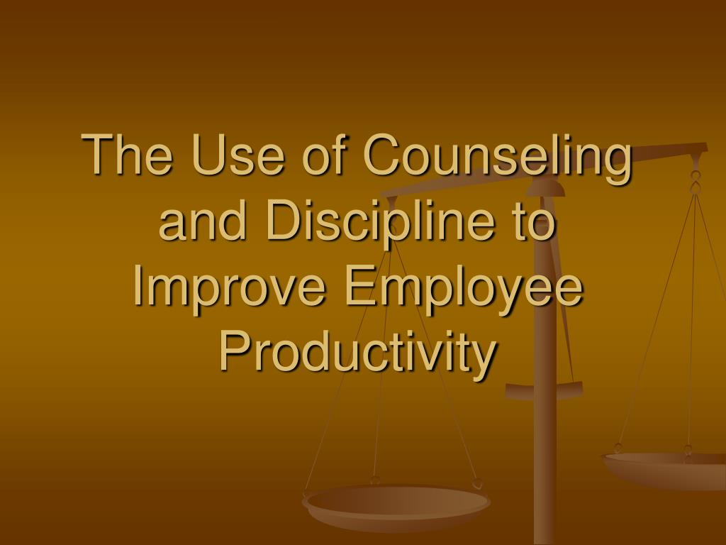 the use of counseling and discipline to improve employee productivity l.