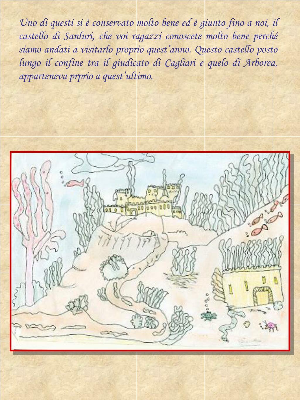 Uno di questi si è conservato molto bene ed è giunto fino a noi, il castello di Sanluri, che voi ragazzi conoscete molto bene perché siamo andati a visitarlo proprio quest'anno. Questo castello posto lungo il confine tra il giudicato di Cagliari e quelo di Arborea, apparteneva prprio a quest'ultimo.