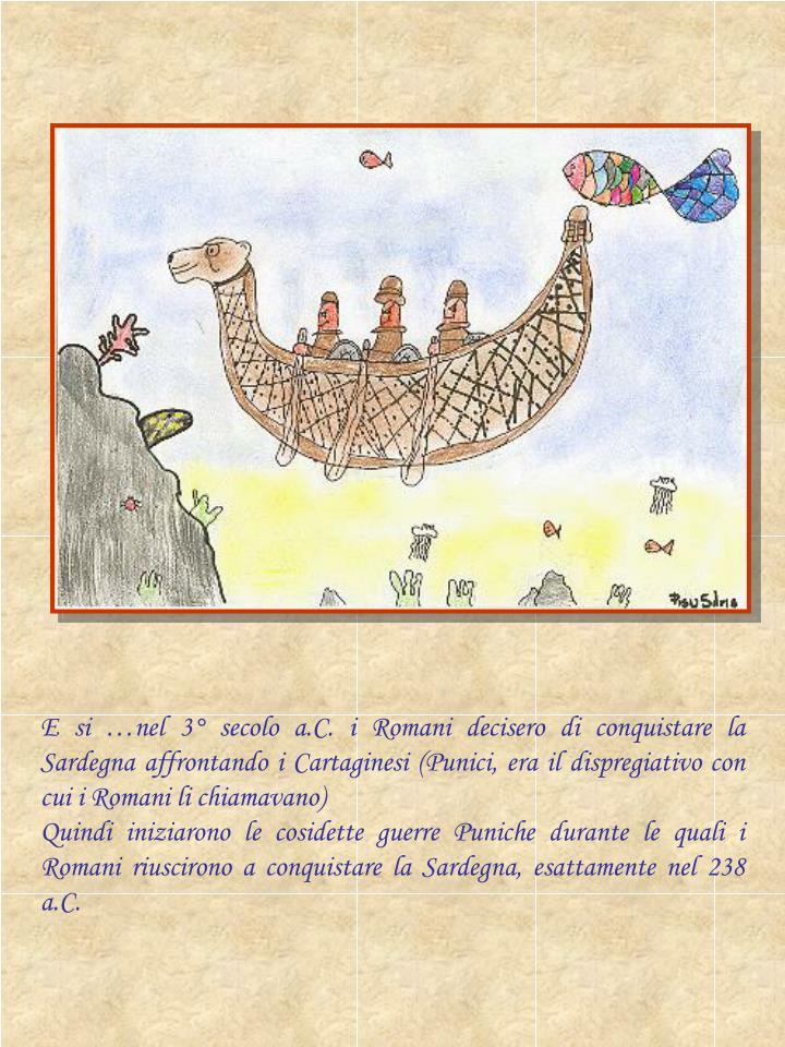 E si …nel 3° secolo a.C. i Romani decisero di conquistare la Sardegna affrontando i Cartaginesi (...