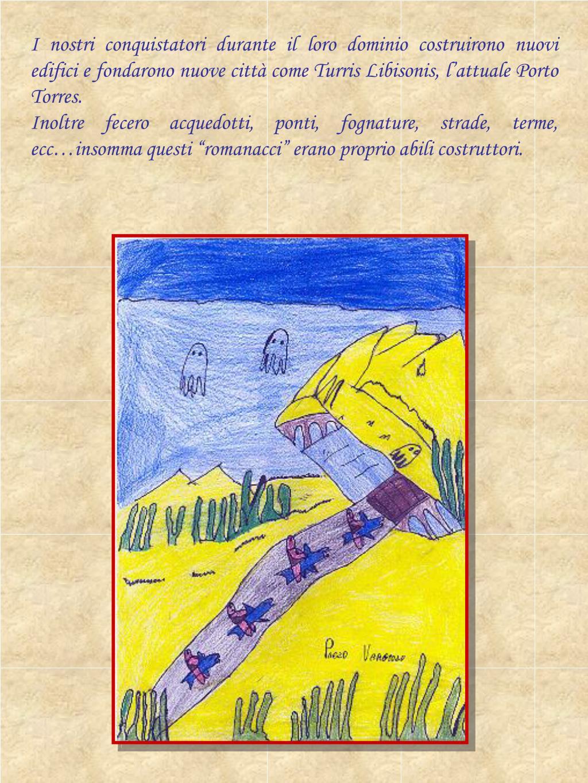 I nostri conquistatori durante il loro dominio costruirono nuovi edifici e fondarono nuove città come Turris Libisonis, l'attuale Porto Torres.