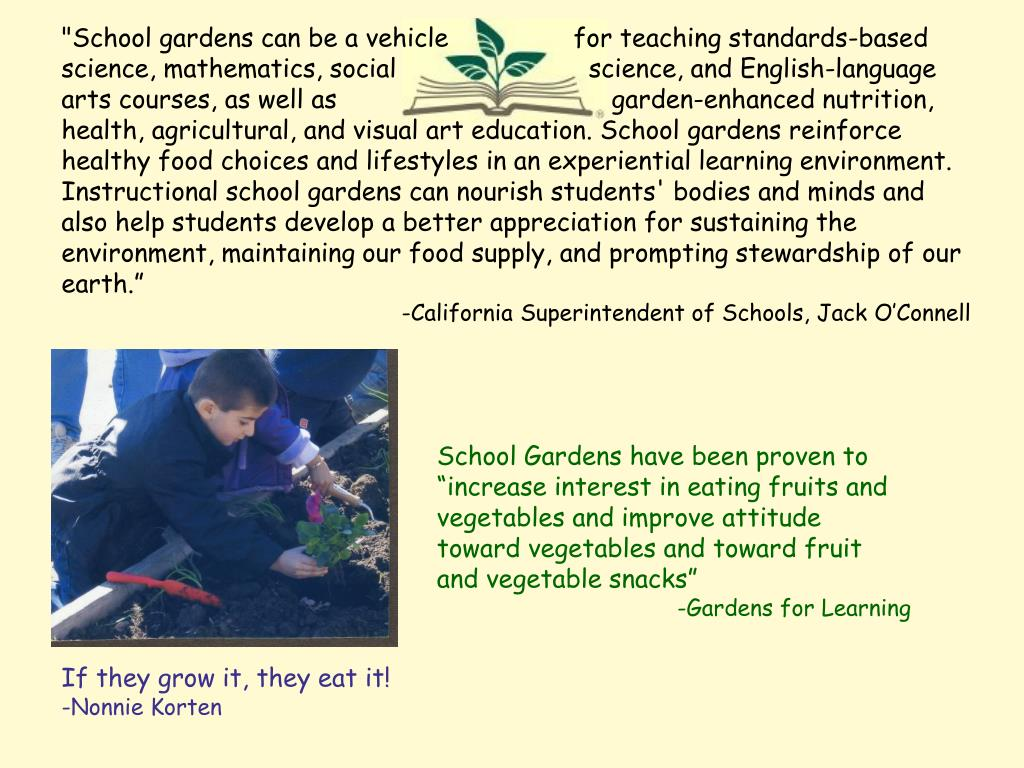 """School gardens can be a vehicle 		for teaching standards-based science, mathematics, social 		  science, and English-language arts courses, as well as 			     garden-enhanced nutrition, health, agricultural, and visual art education. School gardens reinforce healthy food choices and lifestyles in an experiential learning environment. Instructional school gardens can nourish students' bodies and minds and also help students develop a better appreciation for sustaining the environment, maintaining our food supply, and prompting stewardship of our earth."""