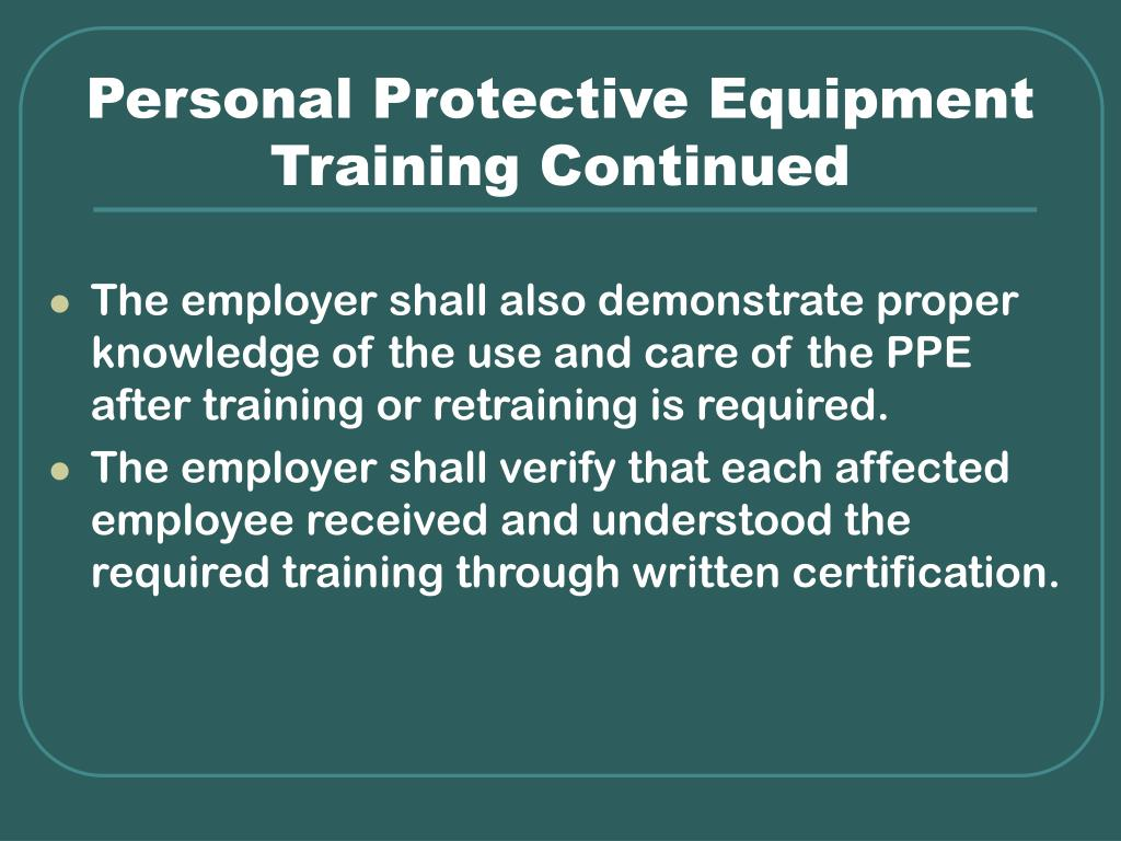 ppe training Training for personal protective equipment changes in the workplace, or the type(s) of ppe in use, render previous training obsolete special rules for respirators.