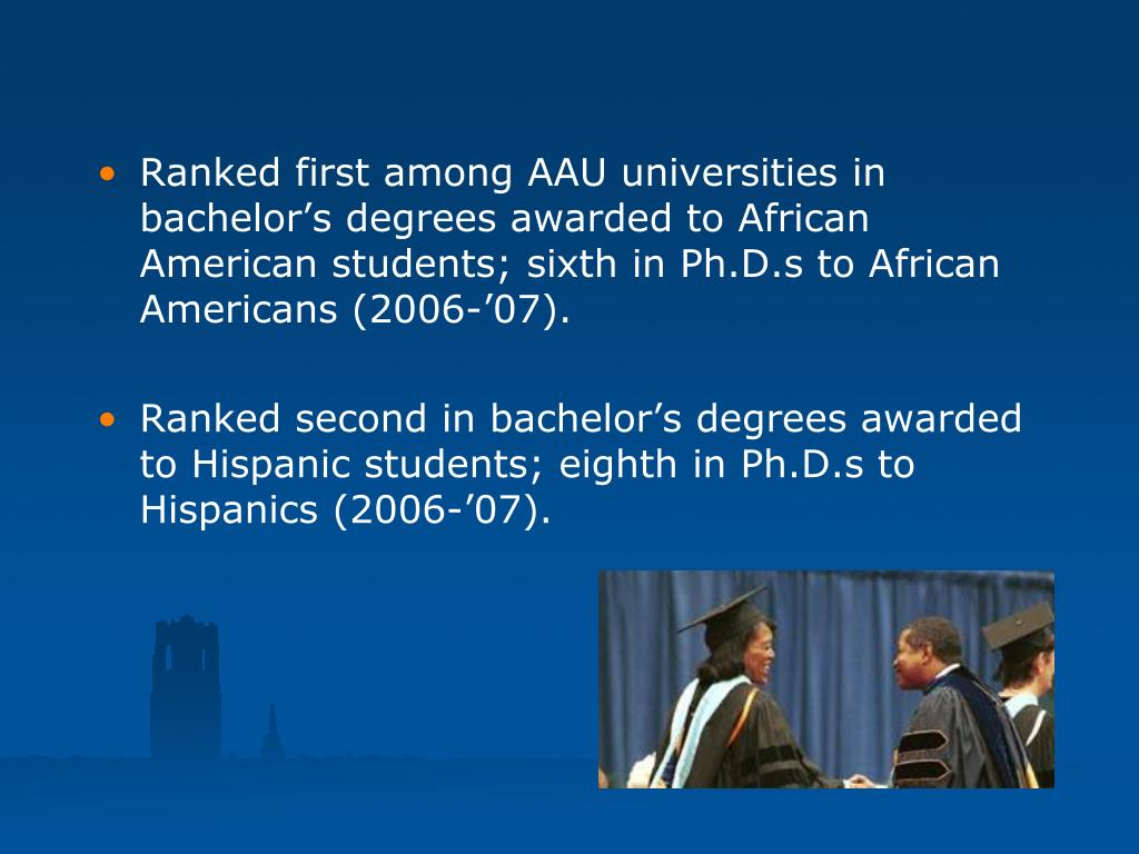 Ranked first among AAU universities in bachelor's degrees awarded to African American students; sixth in Ph.D.s to African Americans (2006-'07).
