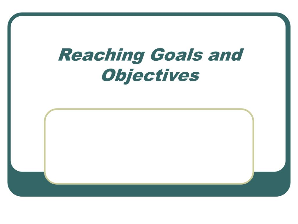 reaching goals and objectives l.
