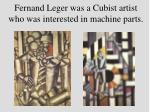 fernand leger was a cubist artist who was interested in machine parts
