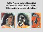 pablo picasso painted faces that looked like african masks in 1907 this was the beginning of cubism