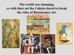 the world was changing so with their art the cubists dared to break the rules of renaissance art