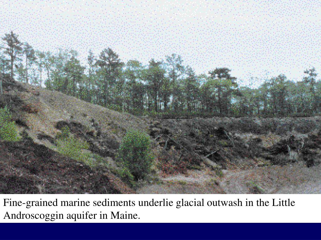 Fine-grained marine sediments underlie glacial outwash in the Little Androscoggin aquifer in Maine.