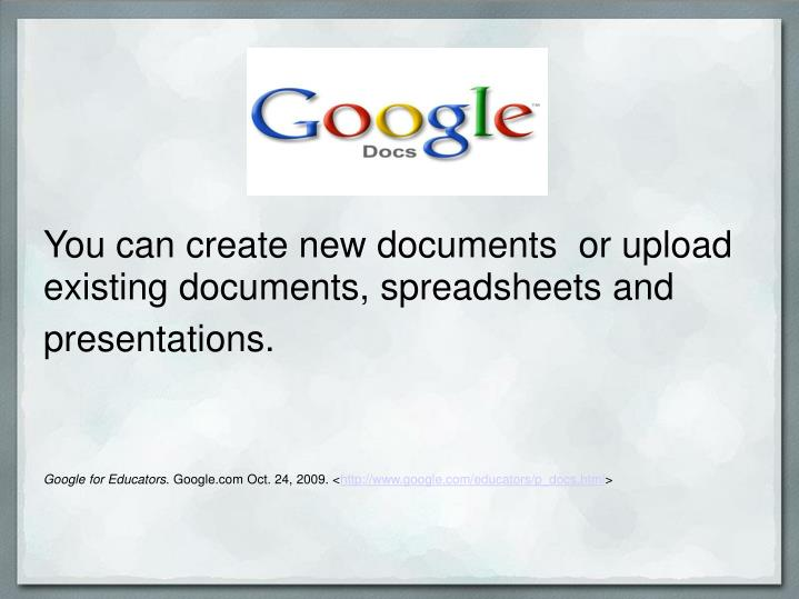 You can create new documents  or upload existing documents, spreadsheets and presentations.