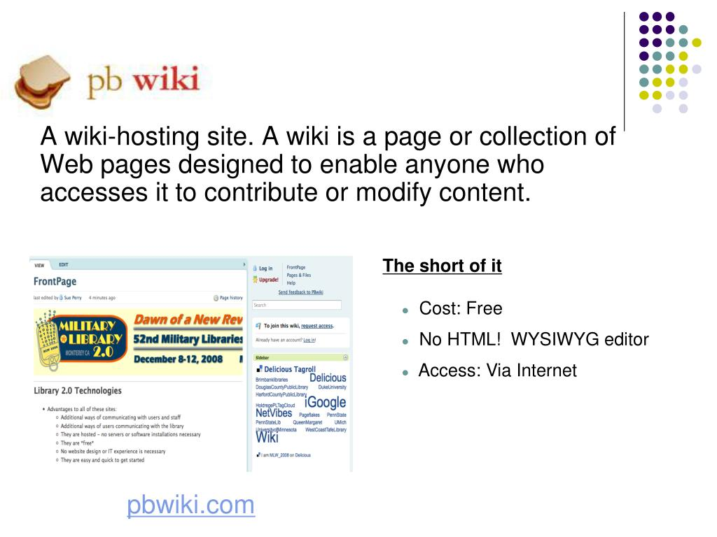 A wiki-hosting site. A wiki is a page or collection of Web pages designed to enable anyone who accesses it to contribute or modify content.