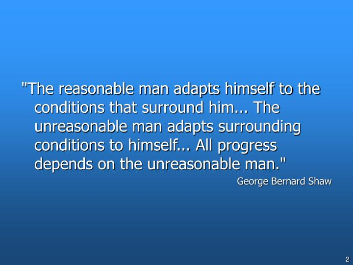 """The reasonable man adapts himself to the conditions that surround him... The unreasonable man adapt..."