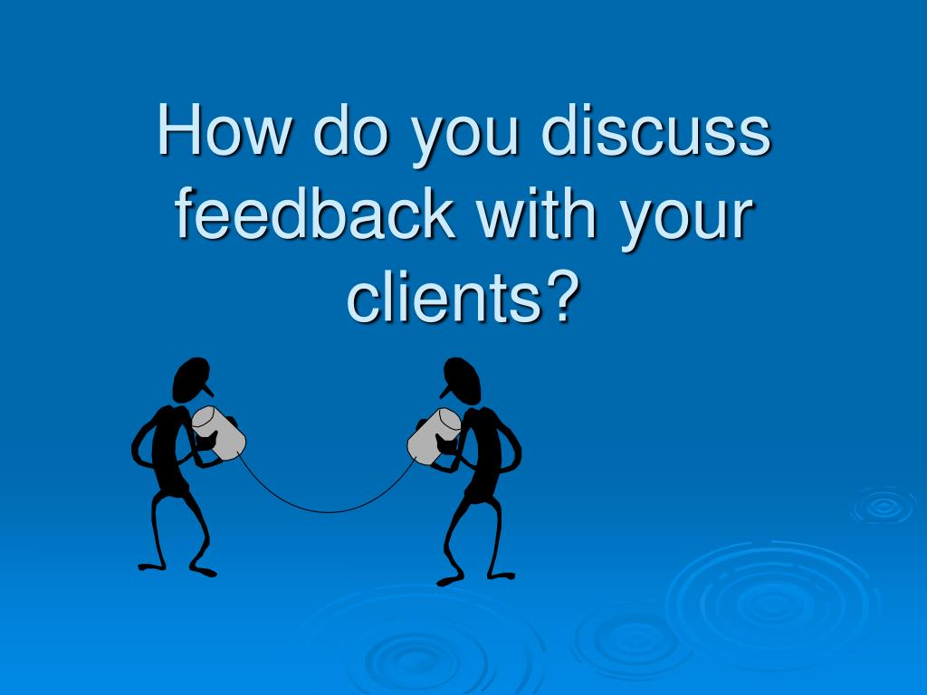 How do you discuss feedback with your clients?