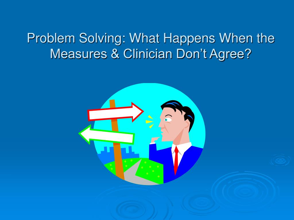 Problem Solving: What Happens When the Measures & Clinician Don't Agree?
