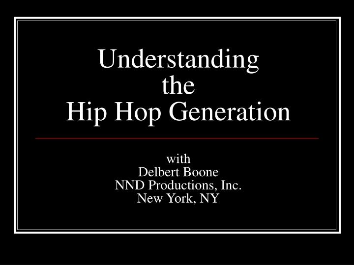 understanding the hip hop generation with delbert boone nnd productions inc new york ny n.