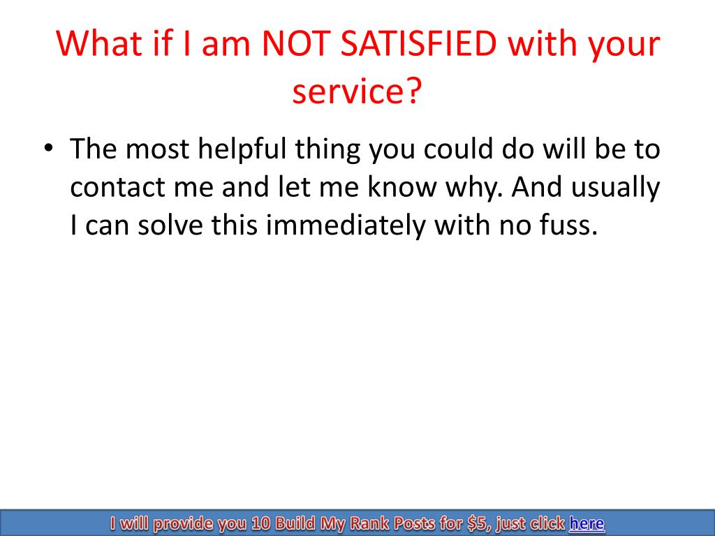 What if I am NOT SATISFIED with your service?