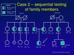 case 2 sequential testing of family members