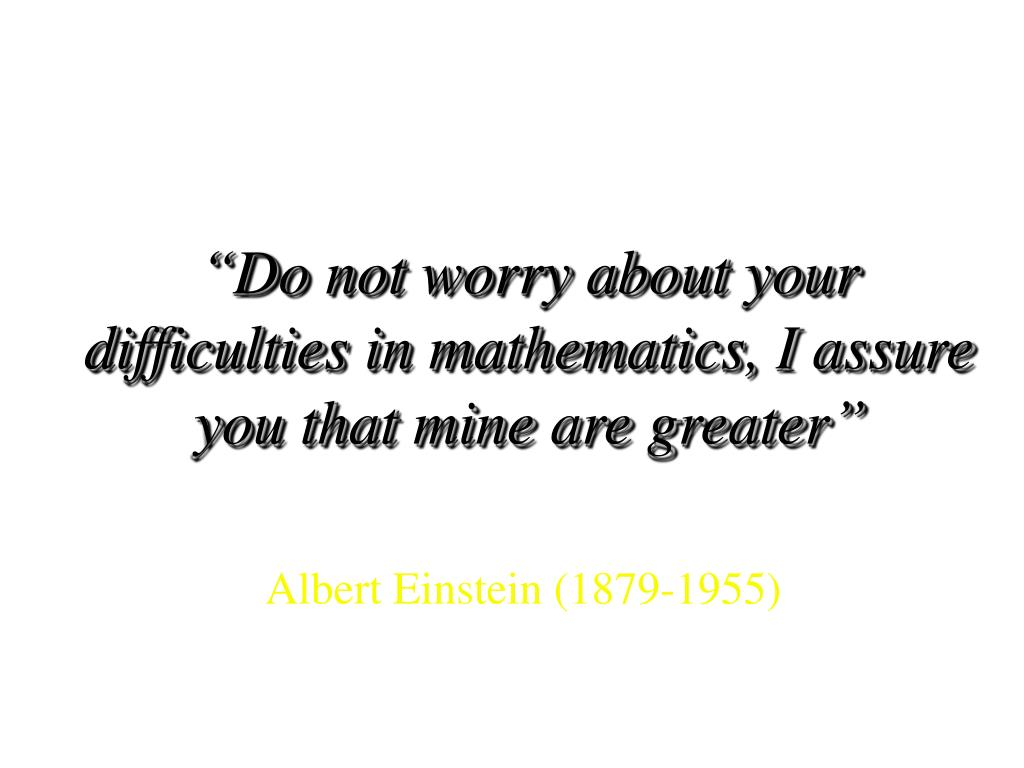 """Do not worry about your difficulties in mathematics, I assure you that mine are greater"""
