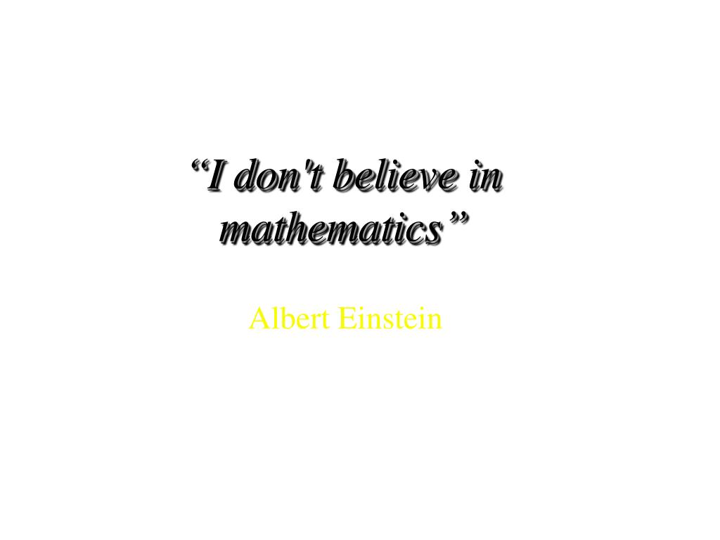 """I don't believe in mathematics"""