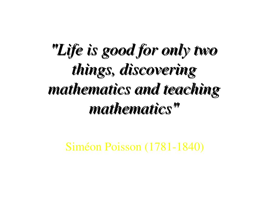 """Life is good for only two things, discovering mathematics and teaching mathematics"""
