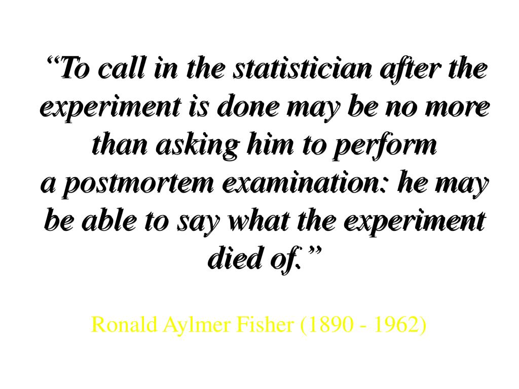 """To call in the statistician after the experiment is done may be no more than asking him to perform"