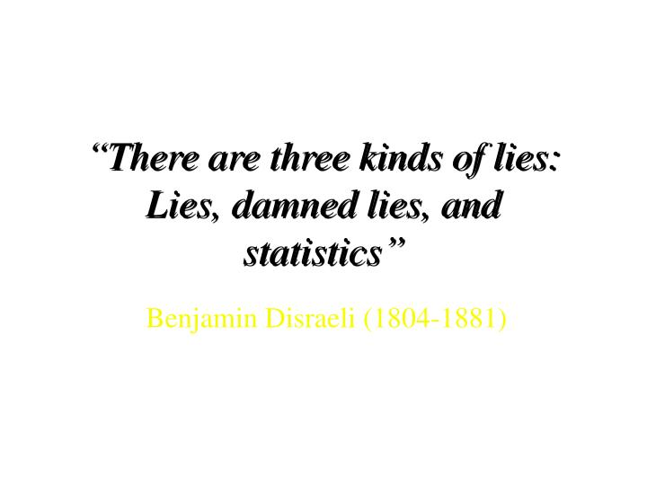 There are three kinds of lies lies damned lies and statistics
