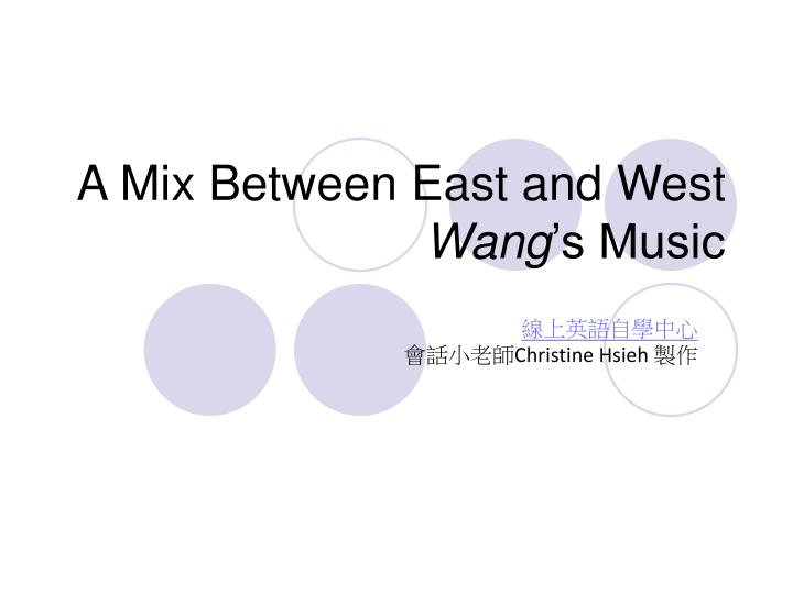 A mix between east and west wang s music