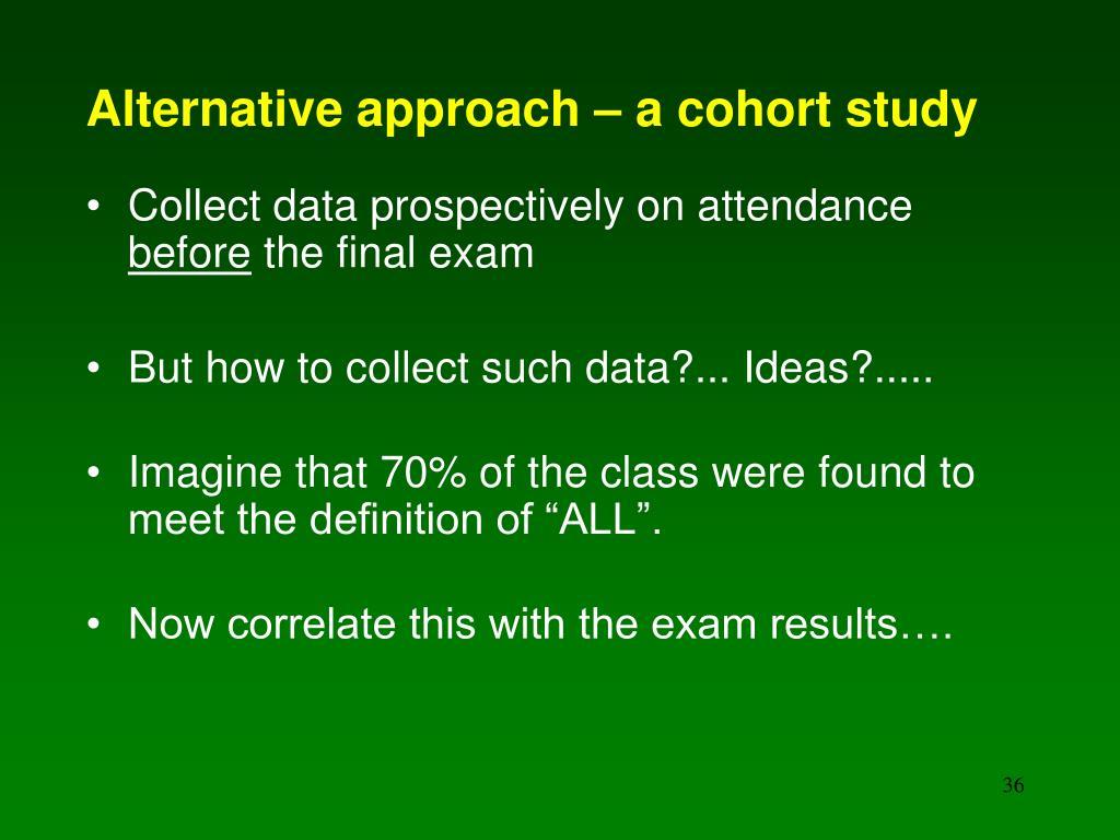 Alternative approach – a cohort study