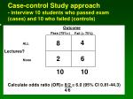 case control study approach interview 10 students who passed exam cases and 10 who failed controls