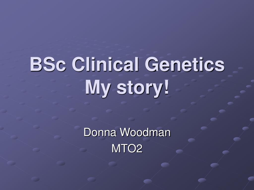 bsc clinical genetics my story l.