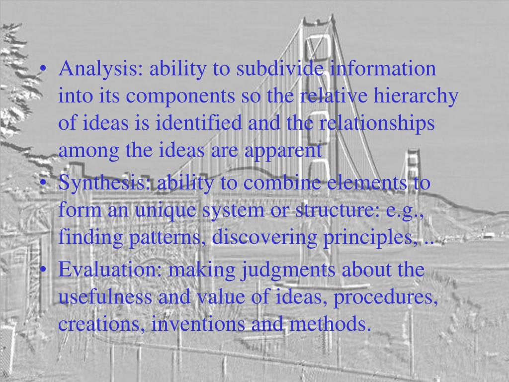Analysis: ability to subdivide information into its components so the relative hierarchy of ideas is identified and the relationships among the ideas are apparent