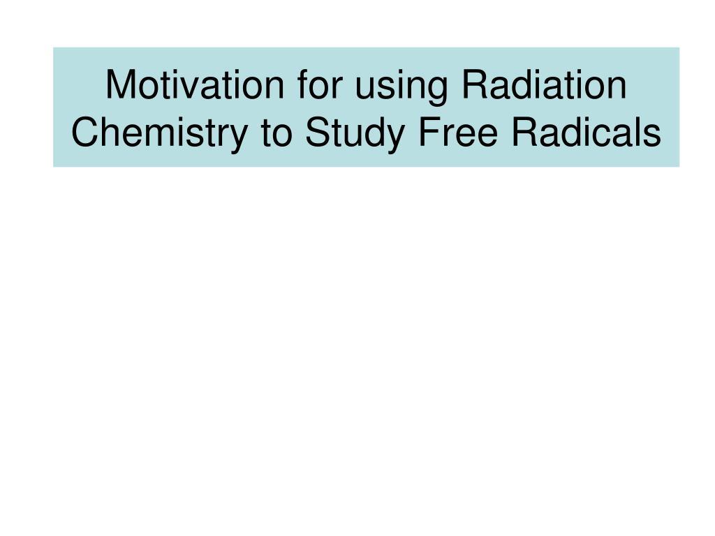 motivation for using radiation chemistry to study free radicals l.