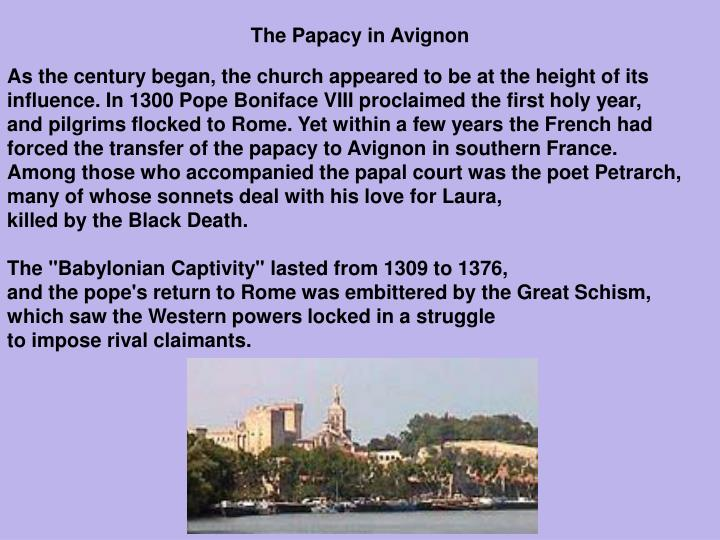 a short history of the avignon papacy the babylonian captivity Avignon papacy (1309-1378) is also called the babylonian captivity it was the period when seven popes resided in avignon (modern-day france) this time was a time of political turmoil with the papacy being as much a political office as it was spiritual one.