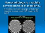 neuroradiology is a rapidly advancing field of medicine