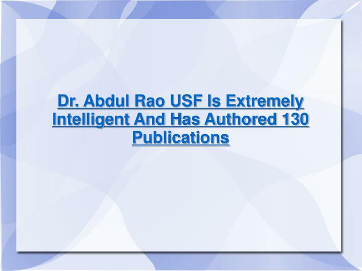 Dr. Abdul Rao USF Is Extremely Intelligent And Has Authored 130 Publications