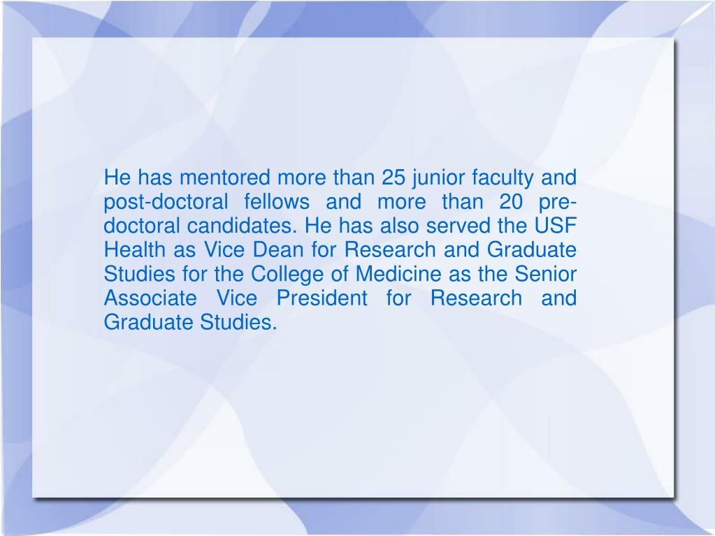 He has mentored more than 25 junior faculty and post-doctoral fellows and more than 20 pre-doctoral candidates. He has also served the USF Health as Vice Dean for Research and Graduate Studies for the College of Medicine as the Senior Associate Vice President for Research and Graduate Studies.