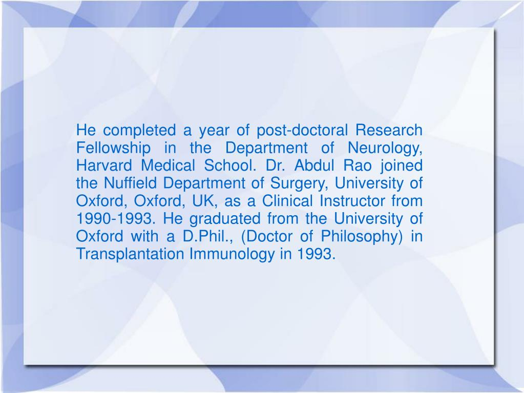 He completed a year of post-doctoral Research Fellowship in the Department of Neurology, Harvard Medical School. Dr. Abdul Rao joined the Nuffield Department of Surgery, University of Oxford, Oxford, UK, as a Clinical Instructor from 1990-1993. He graduated from the University of Oxford with a D.Phil., (Doctor of Philosophy) in Transplantation Immunology in 1993.