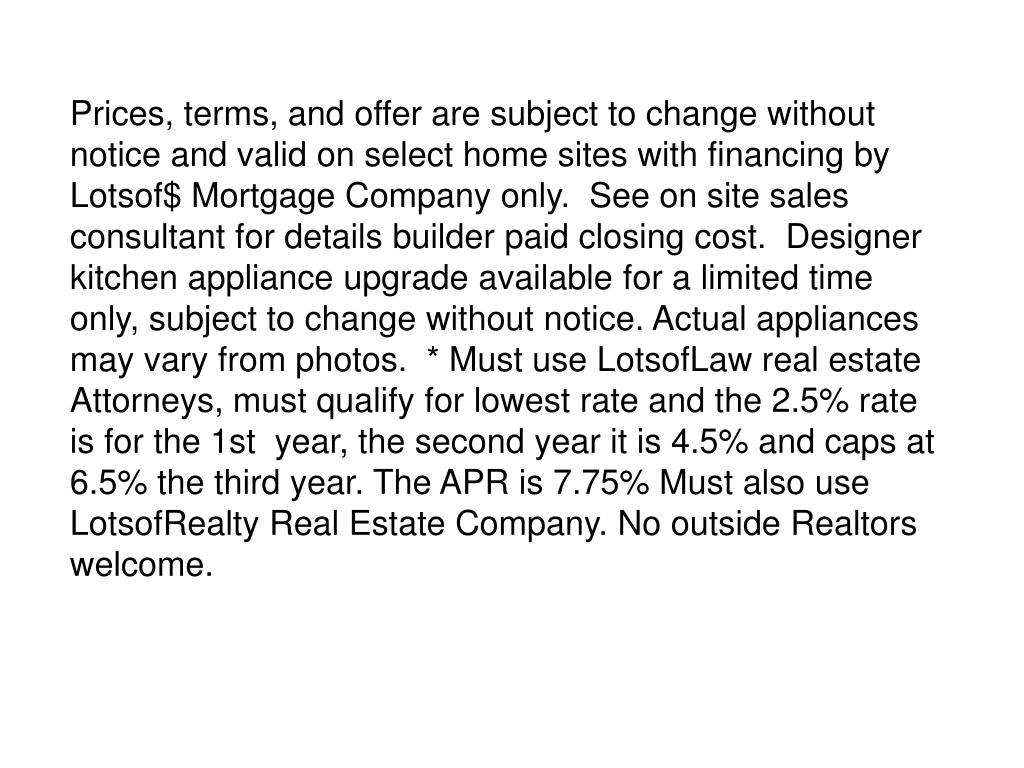 Prices, terms, and offer are subject to change without notice and valid on select home sites with financing by Lotsof$ Mortgage Company only.  See on site sales consultant for details builder paid closing cost.  Designer kitchen appliance upgrade available for a limited time only, subject to change without notice. Actual appliances may vary from photos.  * Must use LotsofLaw real estate