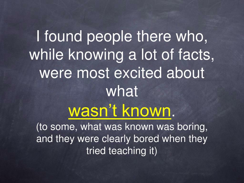 I found people there who, while knowing a lot of facts, were most excited about what