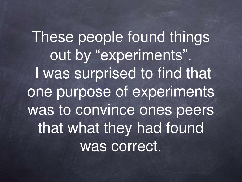 """These people found things out by """"experiments""""."""