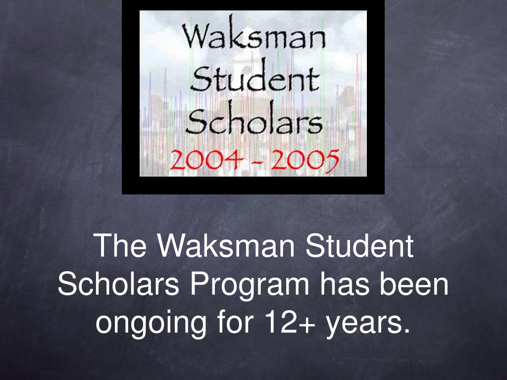 The Waksman Student Scholars Program has been ongoing for 12+ years.