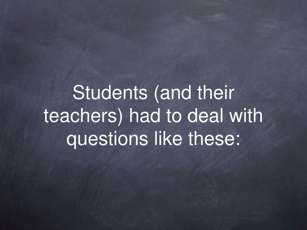 Students (and their teachers) had to deal with questions like these: