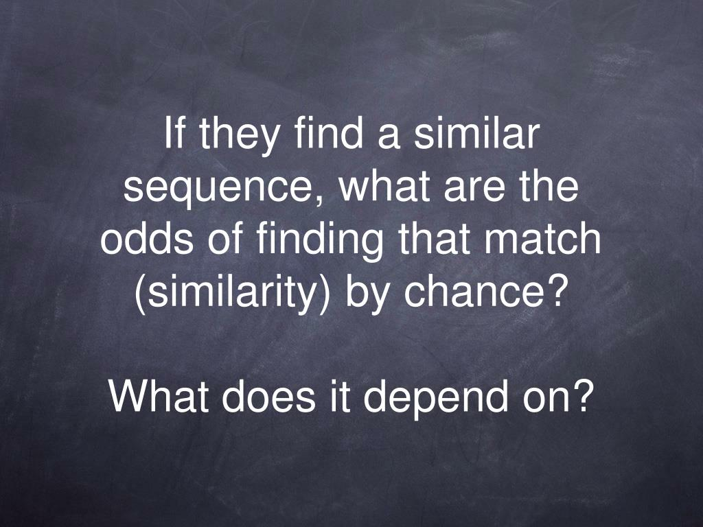 If they find a similar sequence, what are the odds of finding that match (similarity) by chance?