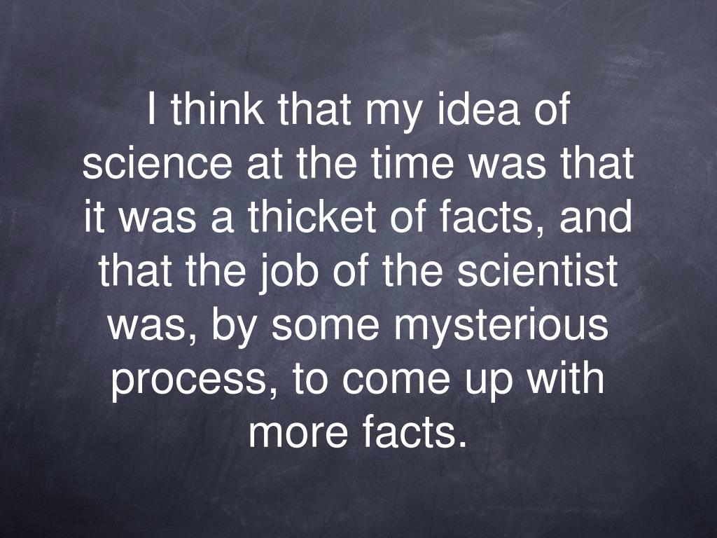 I think that my idea of science at the time was that it was a thicket of facts, and that the job of the scientist was, by some mysterious process, to come up with more facts.