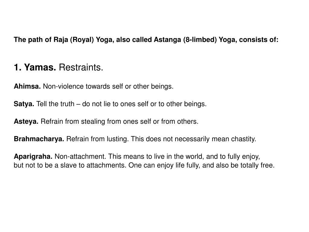 The path of Raja (Royal) Yoga, also called Astanga (8-limbed) Yoga, consists of: