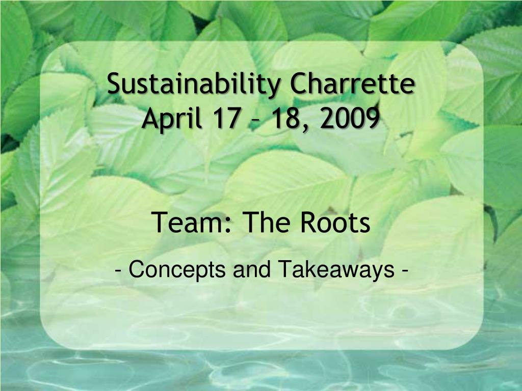 sustainability charrette april 17 18 2009 team the roots l.