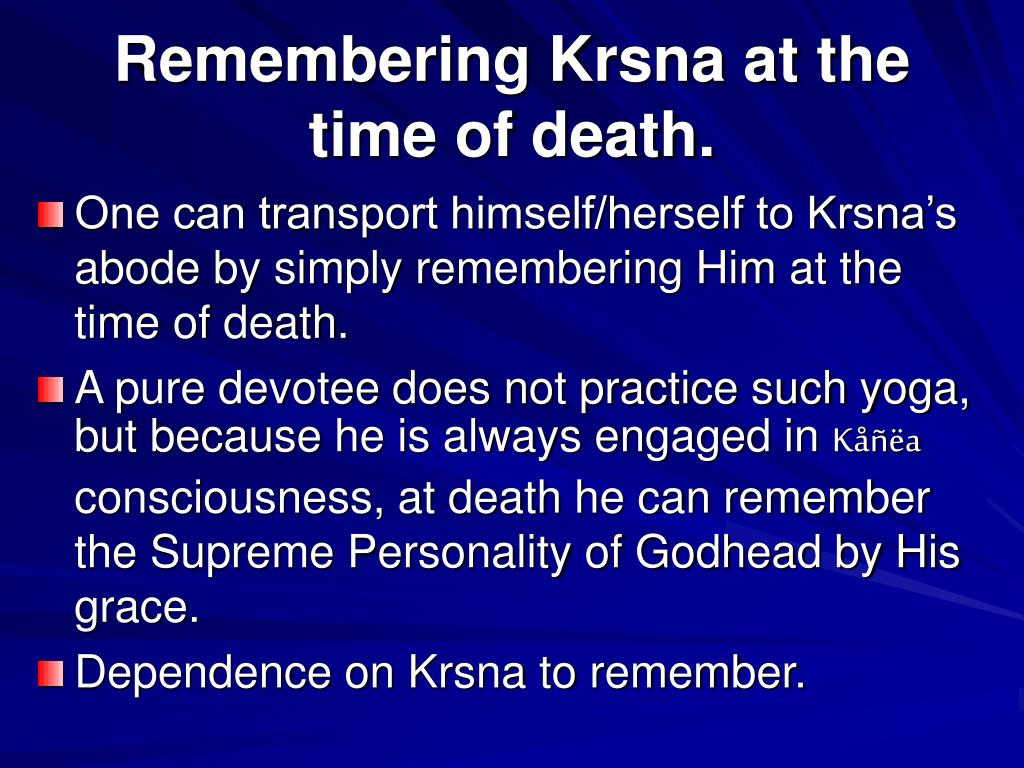 Remembering Krsna at the time of death.