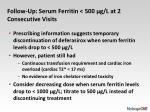 follow up serum ferritin 500 g l at 2 consecutive visits